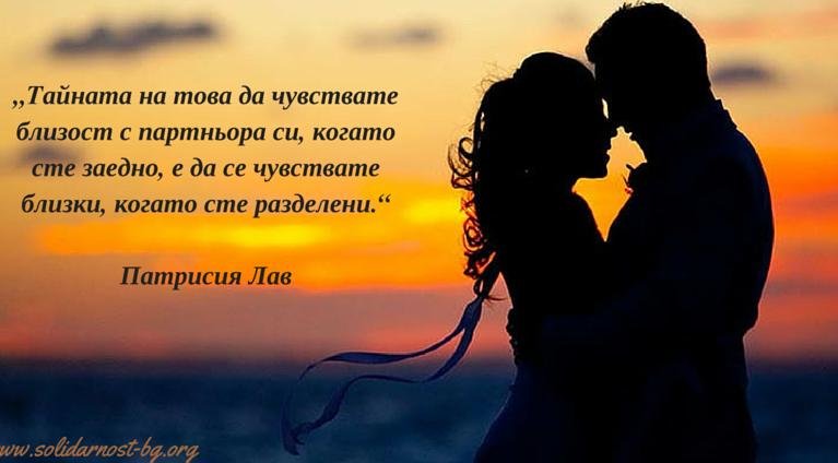 """""""Tайната на това да чувствате близост с партньора си, когато сте заедно, е да се чувствате близки, когато сте разделени."""""""